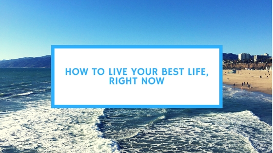 How to Live Your Best Life, Right Now