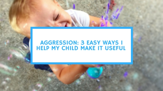 Aggression_ 3 Easy Ways I Help My Child Make It Useful
