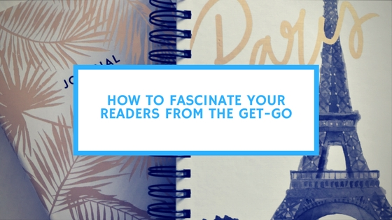 How to Fascinate Your Readers From the Get-Go