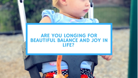 Are You Longing for Beautiful Balance and Joy in Life?