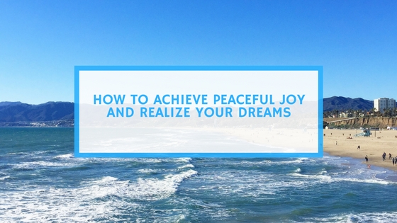 How to Achieve Peaceful Joy AND Realize Your Dreams